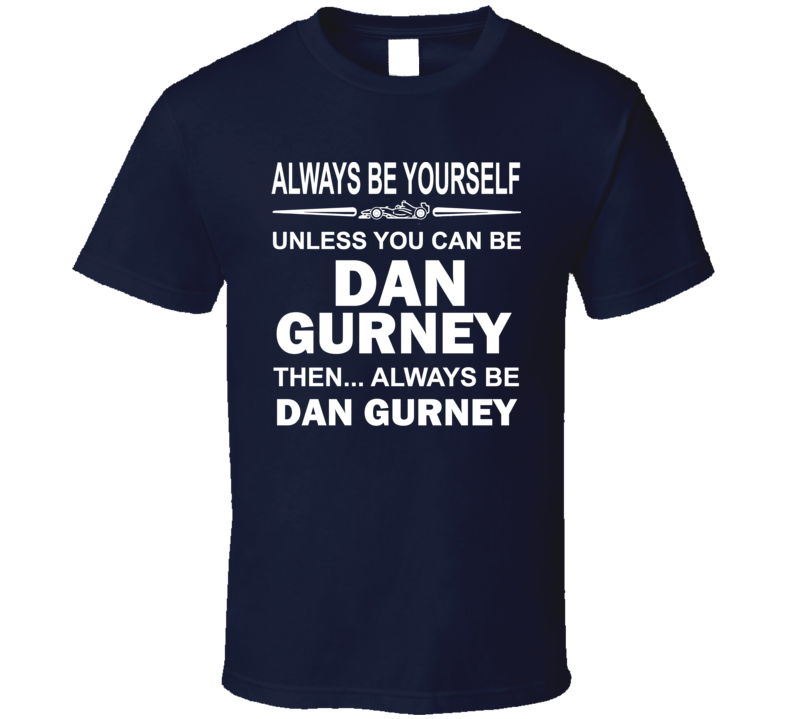 Always Be Yourself Dan Gurney Funny Racing T Shirt