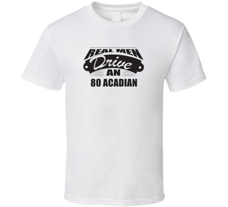 Real Men Drive An 80 Acadian Funnry Light Color T Shirt