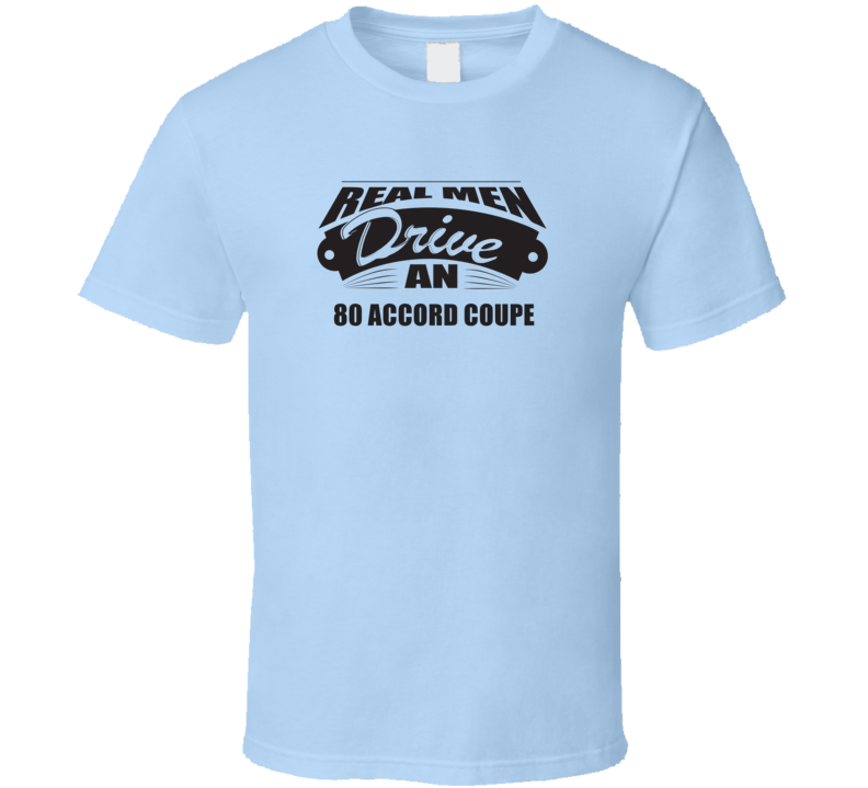 Real Men Drive An 80 Accord Coupe Funnry Light Color T Shirt