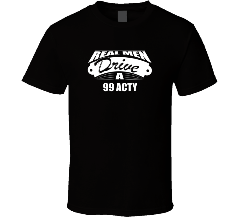 Real Men Drive A 99 Acty Funny Dark Color T Shirt