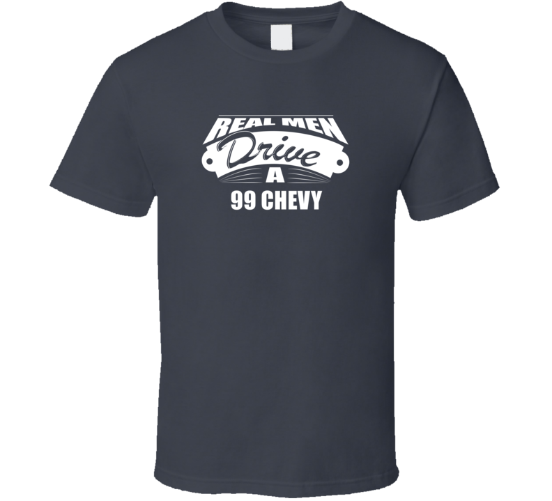 Real Men Drive A 99 Chevy Funny Dark Color T Shirt