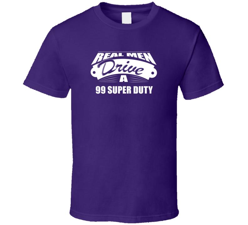 Real Men Drive A 99 Super Duty Funny Dark Color T Shirt
