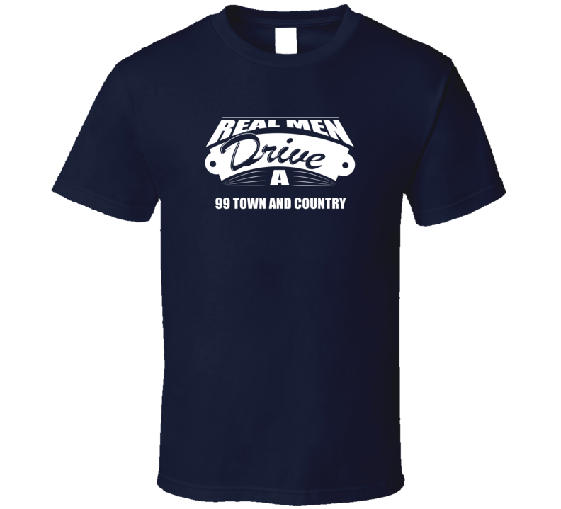 Real Men Drive A 99 Town And Country Funny Dark Color T Shirt