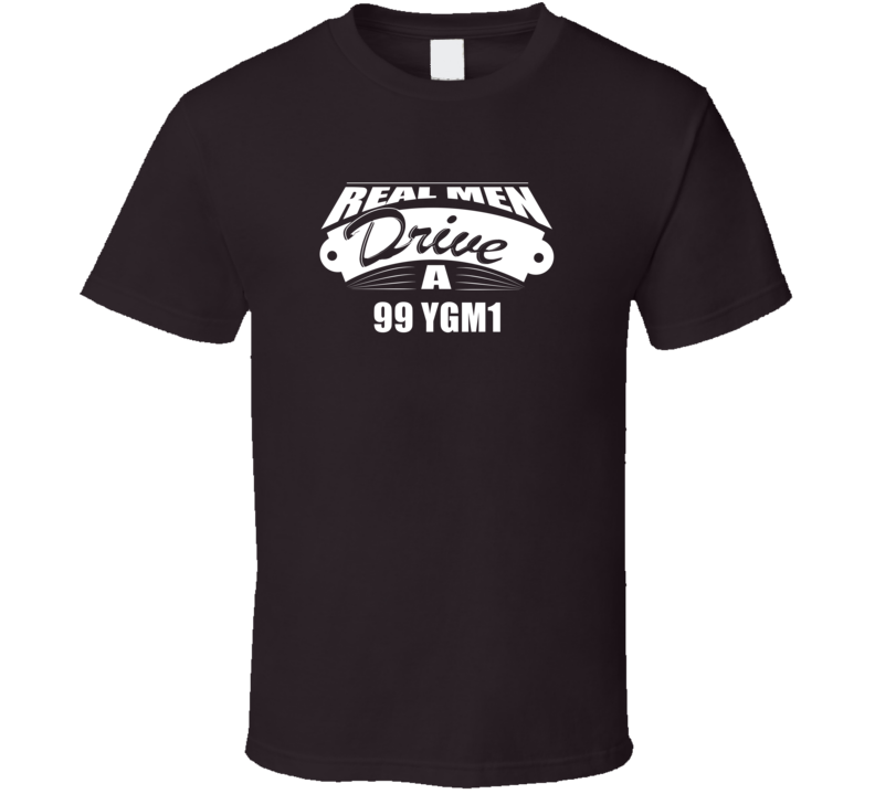 Real Men Drive A 99 Ygm1 Funny Dark Color T Shirt