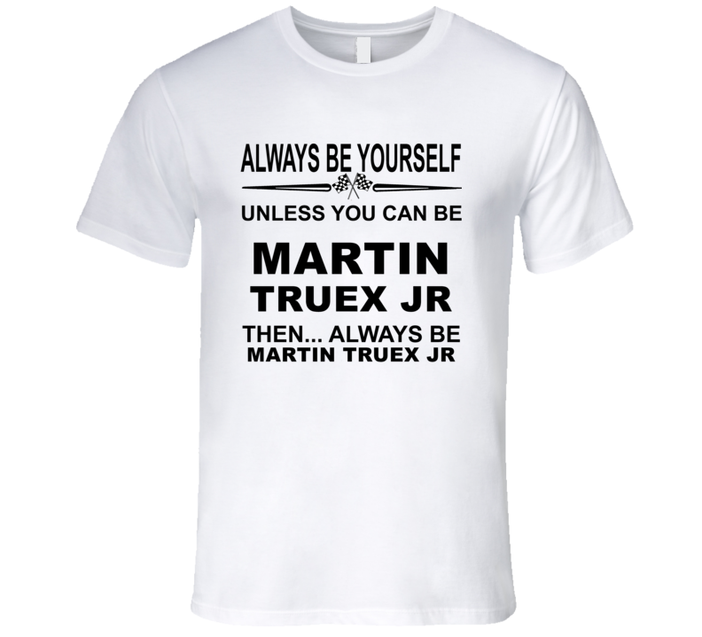 Always Be Yourself Unless You Can Be Martin Truex Jr Funny T Shirt