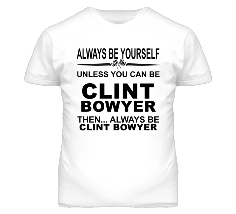 Always Be Yourself Unless You Can Be Clint Bowyer Funny T Shirt