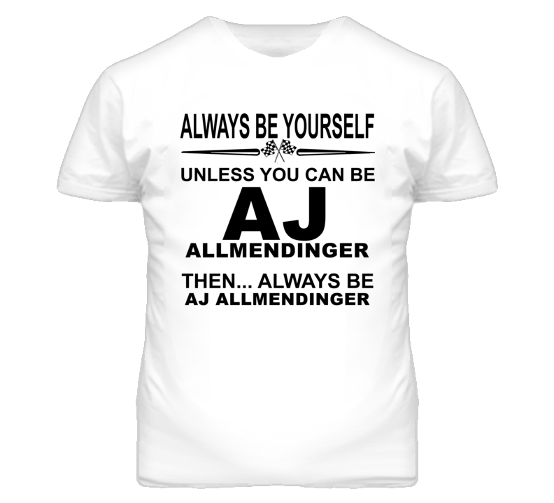 Always Be Yourself Unless You Can Be AJ Allmendinger Funny T Shirt