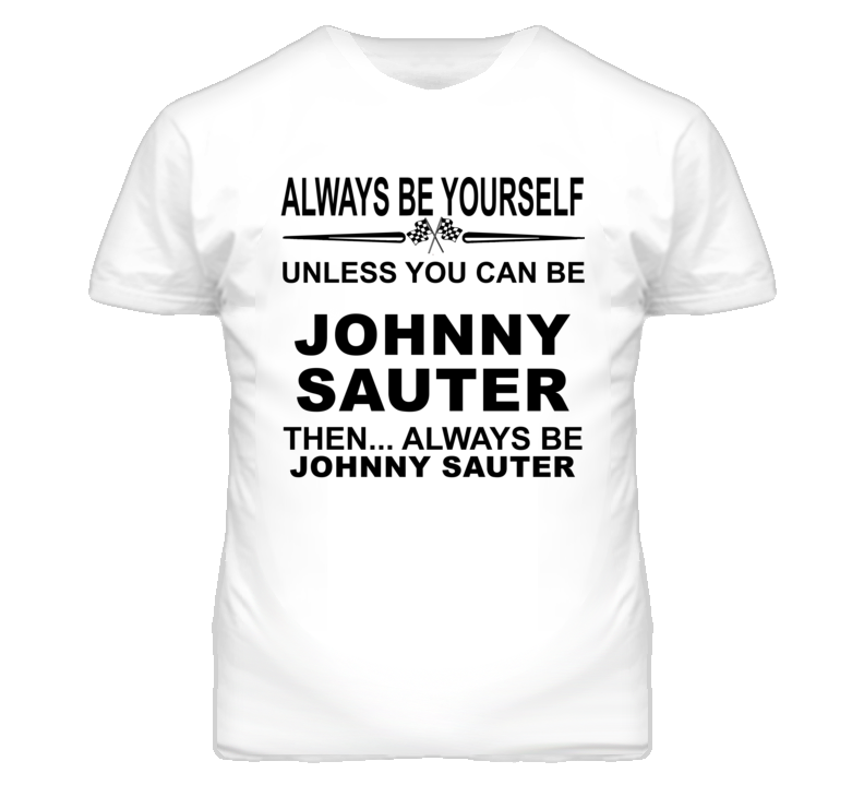 Always Be Yourself Unless You Can Be Johnny Sauter Funny T Shirt