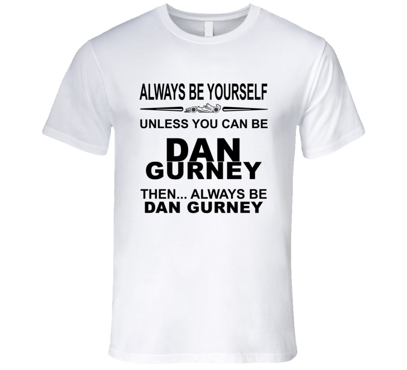 Always Be Yourself Unless You Can Be Dan Gurney Funny T Shirt