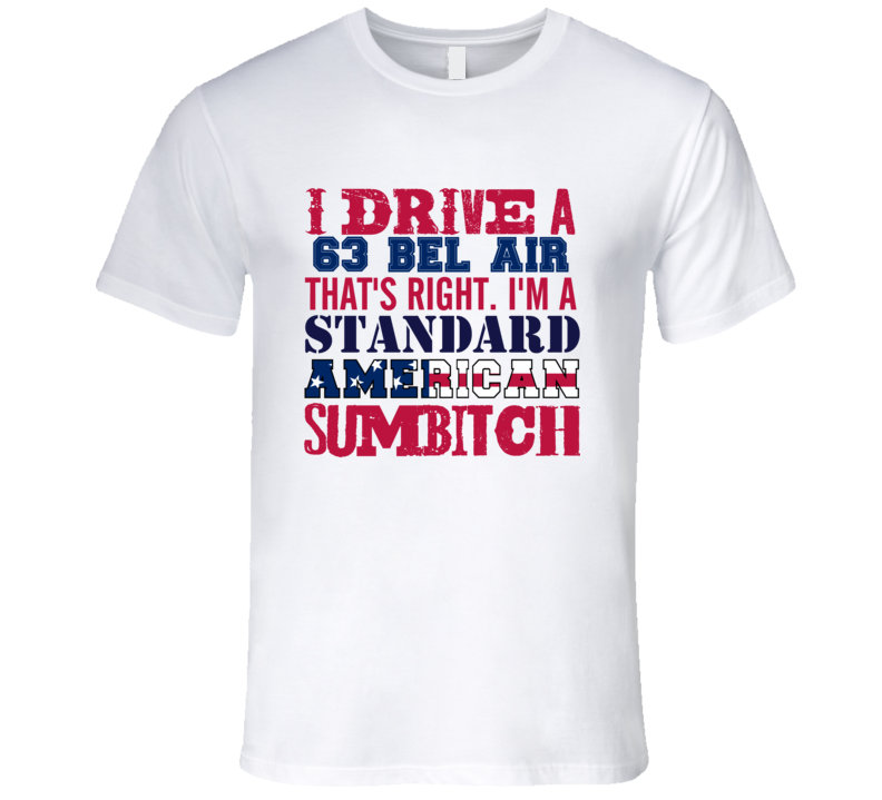 I Drive A 1963 CHEVY BEL AIR Standard American Sumbitch T Shirt
