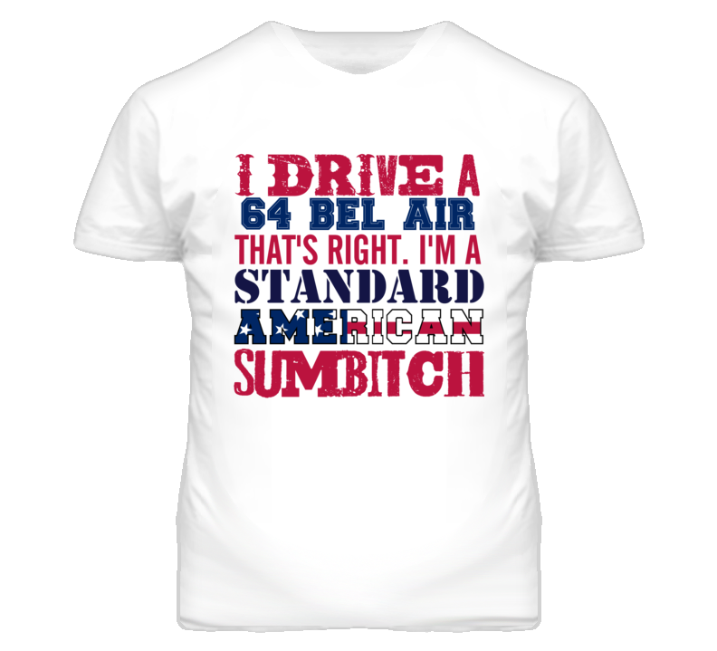I Drive A 1964 CHEVY BEL AIR Standard American Sumbitch T Shirt