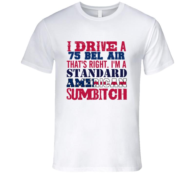 I Drive A 1975 CHEVY BEL AIR Standard American Sumbitch T Shirt
