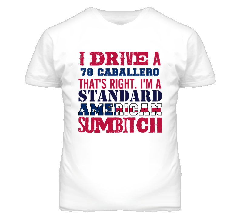 I Drive A 1978 GMC CABALLERO Standard American Sumbitch T Shirt