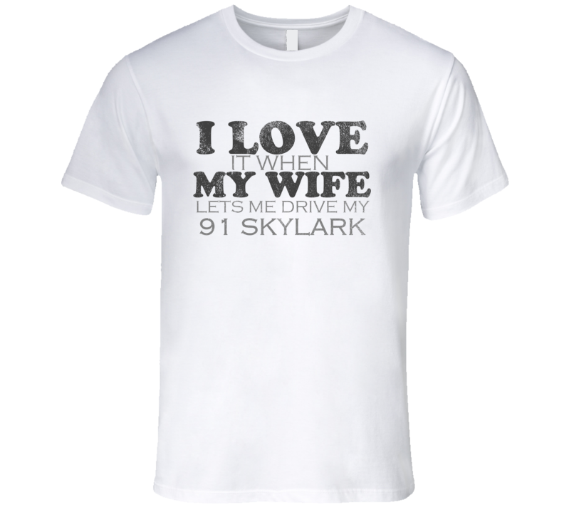 I Love It When My Wife Lets Me Drive My 1991 BUICK SKYLARK Funny Distressed Look T Shirt