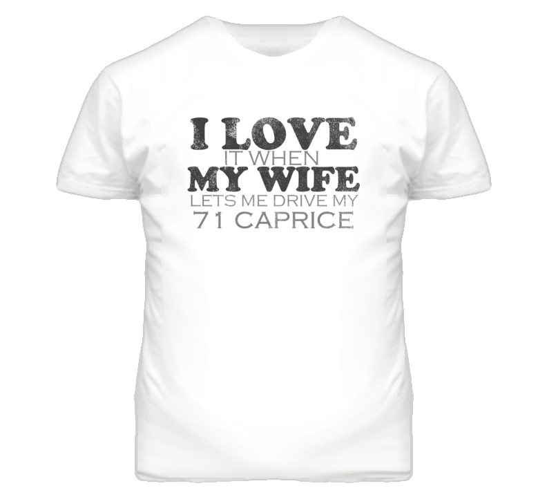 I Love It When My Wife Lets Me Drive My 1971 Chevy Caprice Funny Distressed Look T Shirt