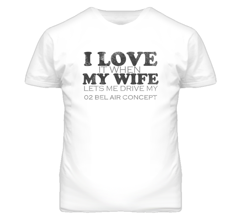I Love It When My Wife Lets Me Drive My 2002 Chevy Bel Air Concept Funny Distressed Look T Shirt