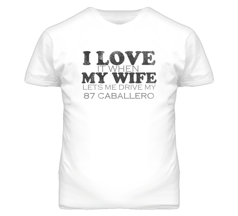 I Love It When My Wife Lets Me Drive My 1987 GMC CABALLERO Funny Distressed Look T Shirt