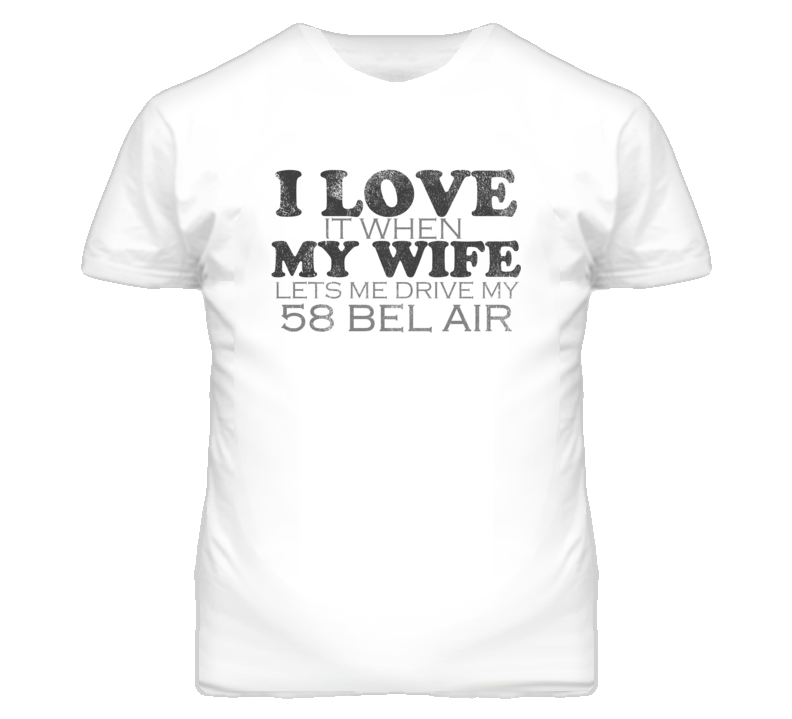 I Love It When My Wife Lets Me Drive My 1958 CHEVY BEL AIR Funny Distressed Look T Shirt