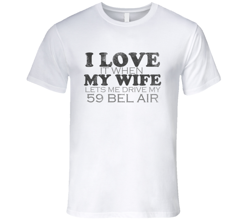 I Love It When My Wife Lets Me Drive My 1959 CHEVY BEL AIR Funny Distressed Look T Shirt