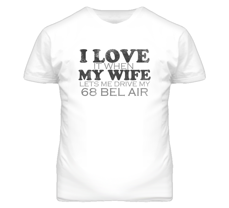 I Love It When My Wife Lets Me Drive My 1968 CHEVY BEL AIR Funny Distressed Look T Shirt