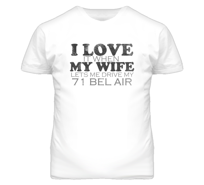 I Love It When My Wife Lets Me Drive My 1971 CHEVY BEL AIR Funny Distressed Look T Shirt