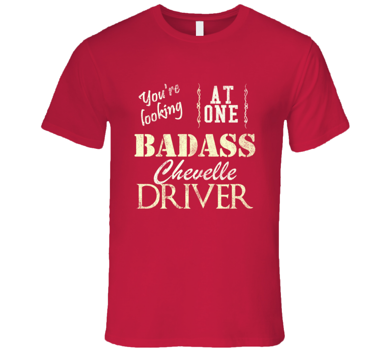 You Are Looking At One Badass Chevy Chevelle Driver Distressed Look Dark T Shirt