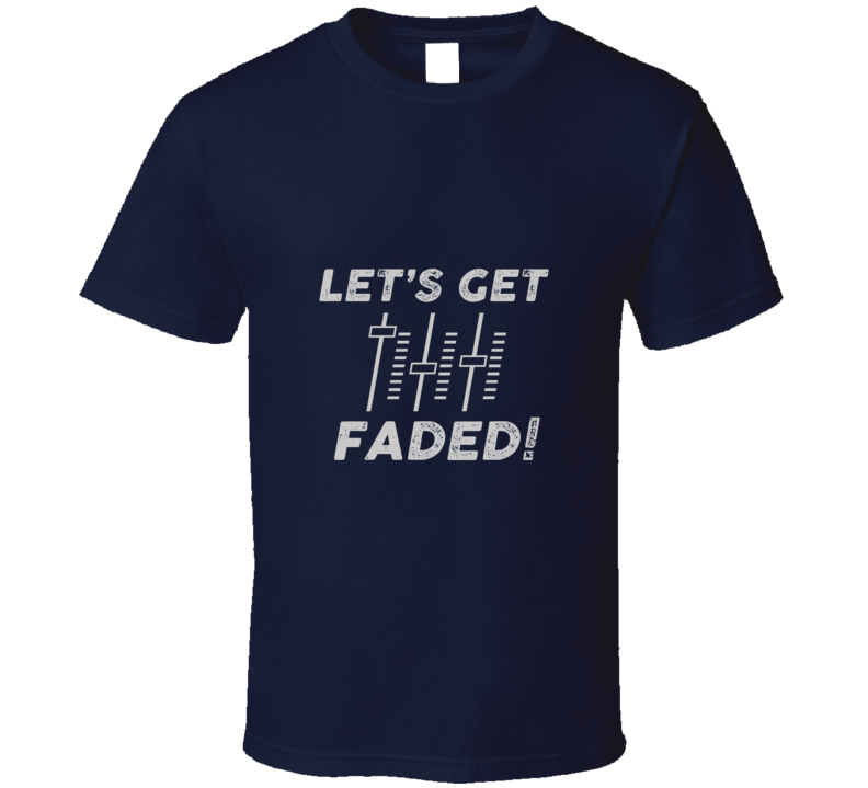 Let's Get Faded DJ T-Shirt