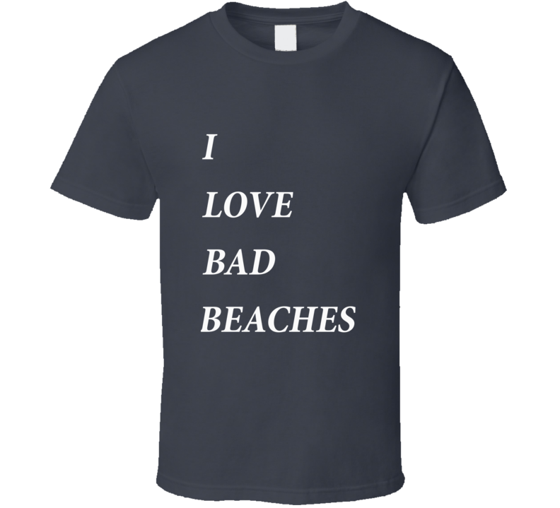 I Love Bad Beaches T-Shirt