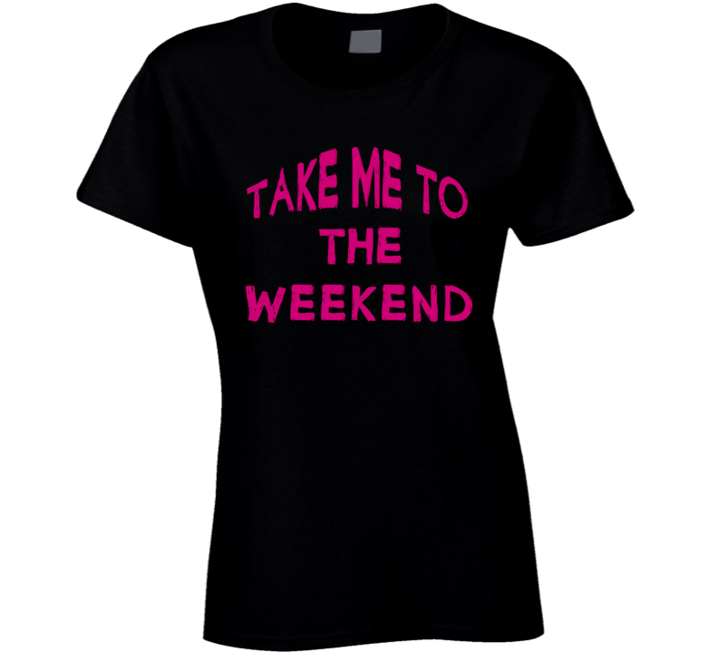 Take Me To The Weekend T Shirt