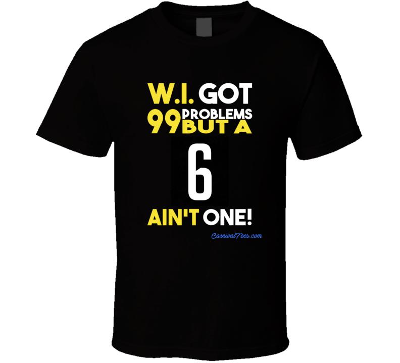 W.I. Got 99 Problems But A 6 Ain't One T Shirt