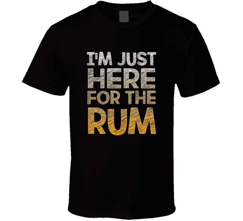 I'm Just Here For The Rum T-shirt