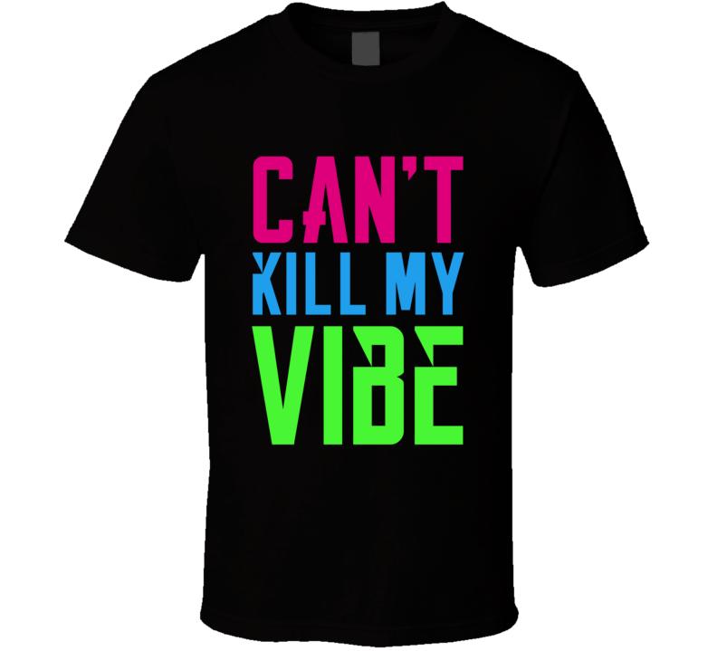 Can't Kill My Vibe T Shirt