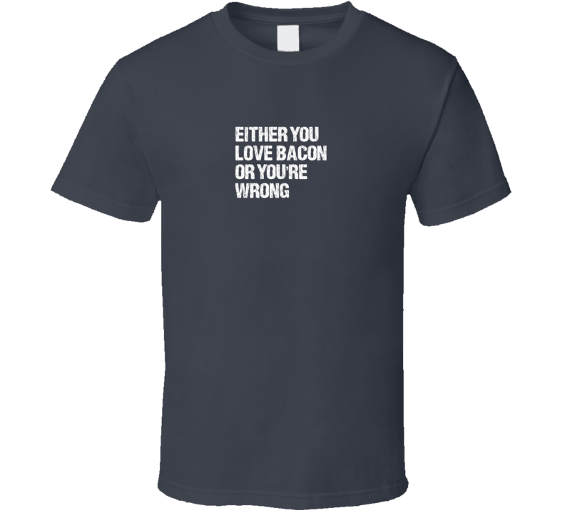 EITHER YOU LOVE BACON OR YOU'RE WRONG T Shirt
