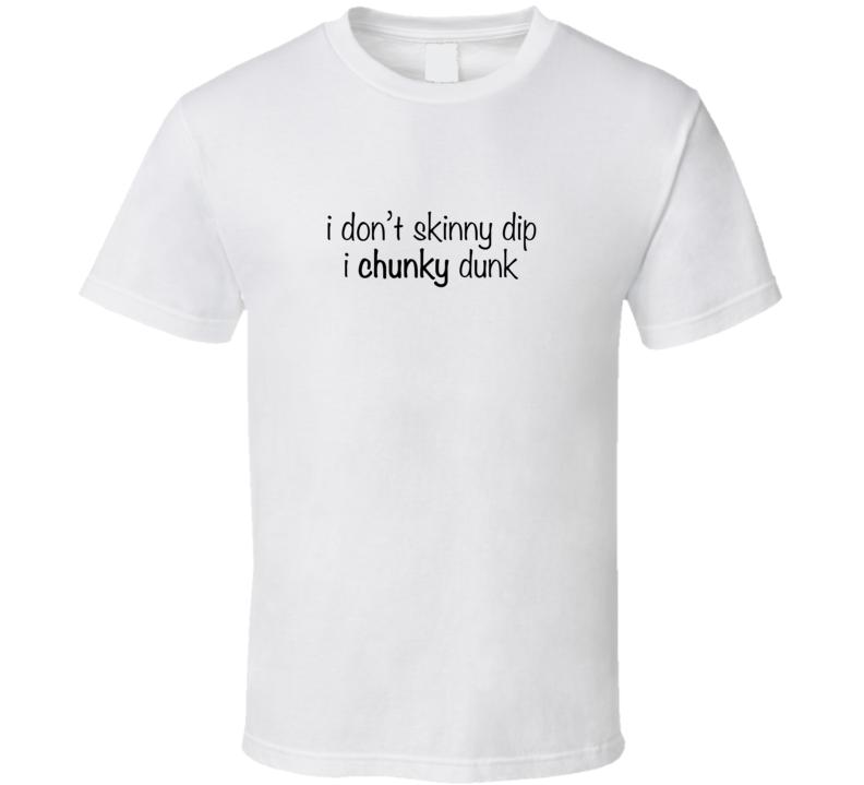 I DON'T SKINNY DIP - I CHUNKY DUNK T Shirt