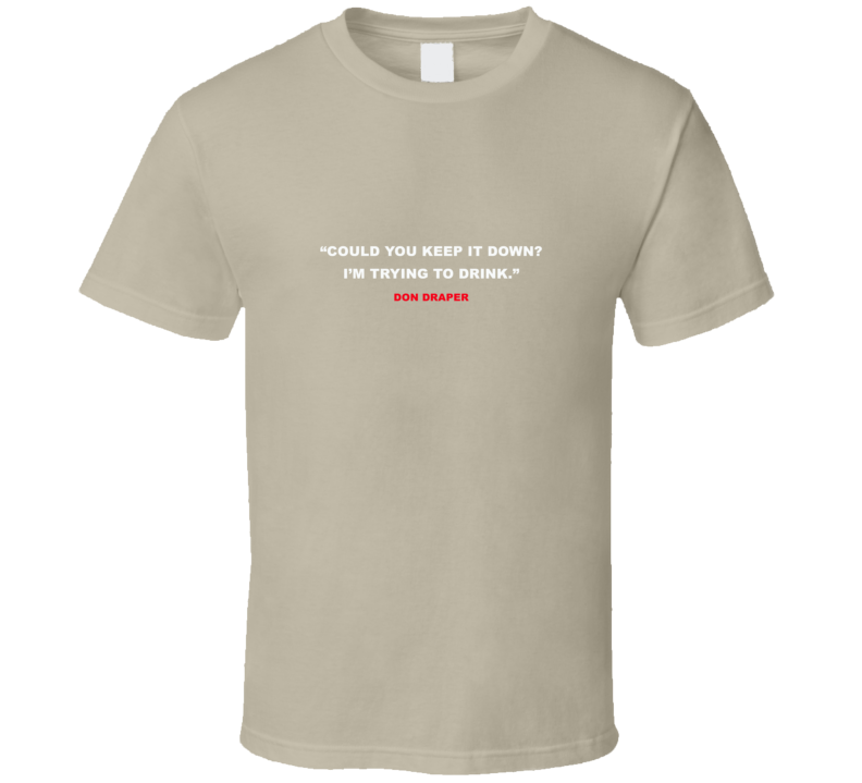 COULD YOU KEEP IT DOWN? I'M TRYING TO DRINK - DON DRAPER/MADMEN INSPIRED T Shirt