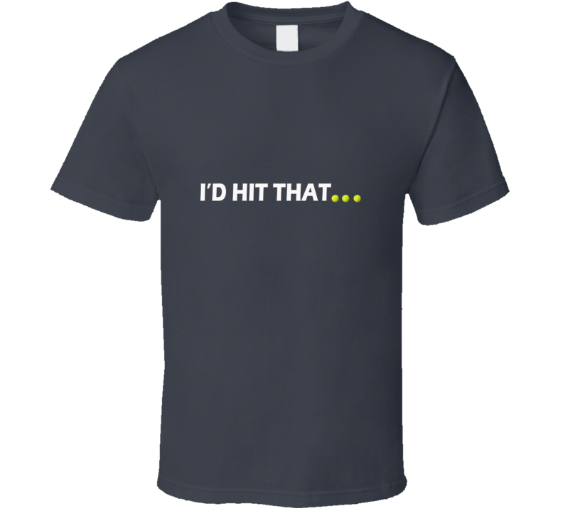 I'D HIT THAT - TENNIS INSPIRED T Shirt