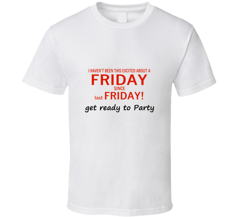 I HAVEN'T BEEN THIS EXCITED ABOUT A FRIDAY - SINCE LAST FRIDAY T Shirt