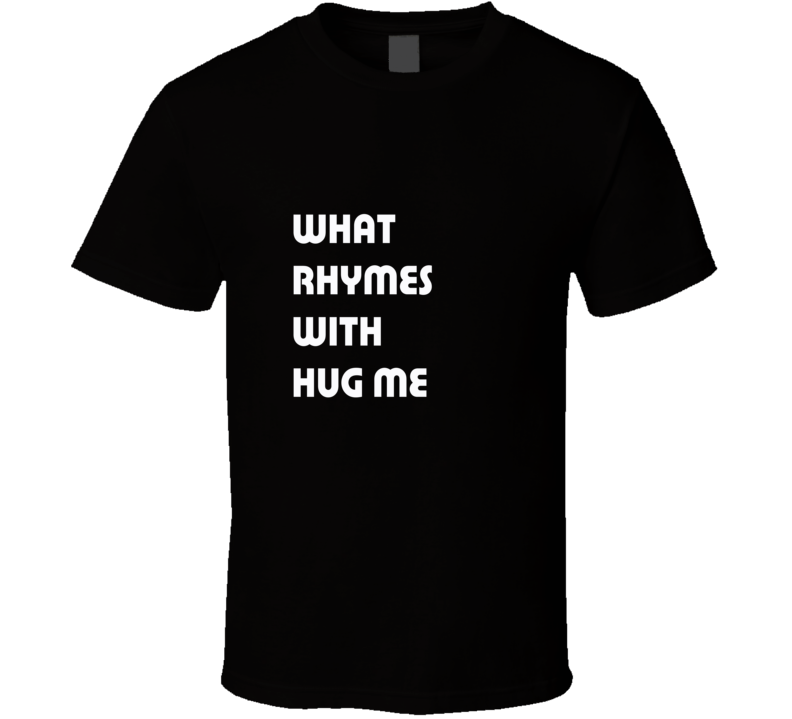 WHAT RHYMES WITH HUG ME T Shirt