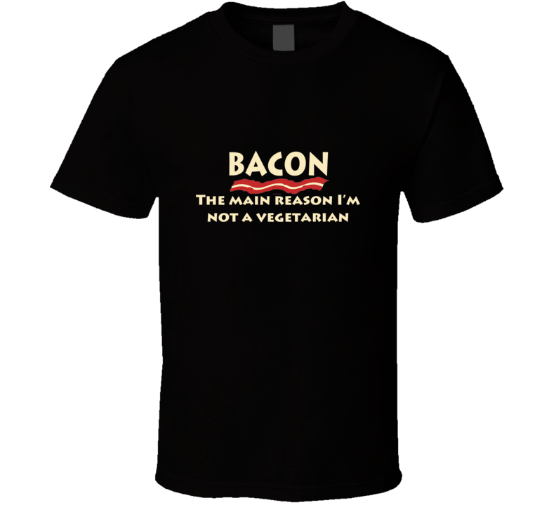 BACON - THE MAIN REASON I'M NOT A VEGETARIAN T Shirt