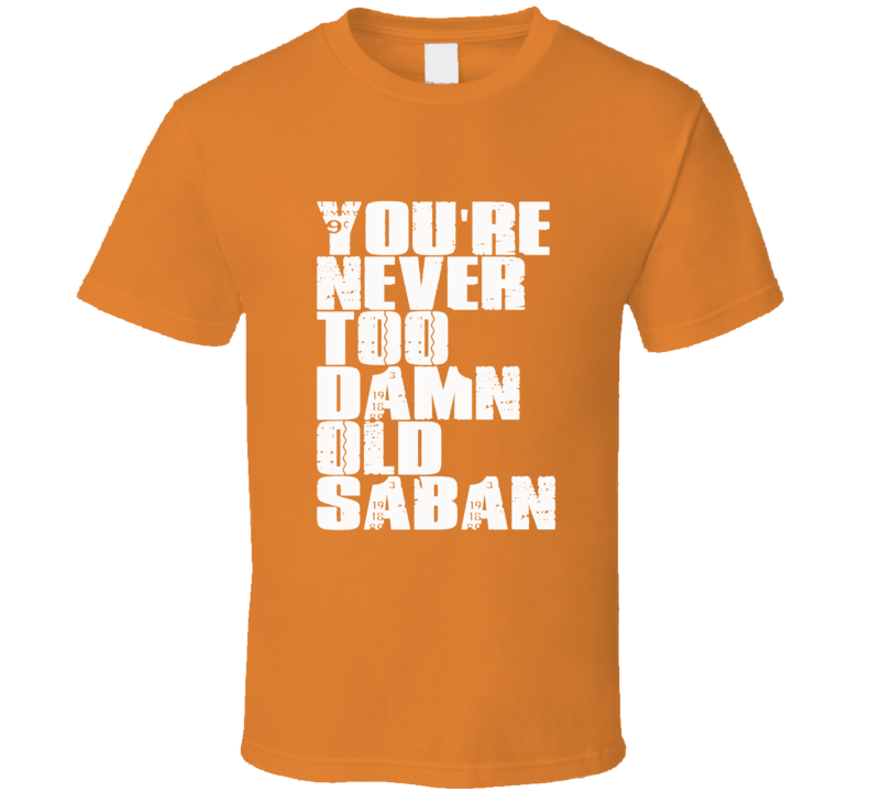 You're Never Too Damn Old Saban Texas T Shirt