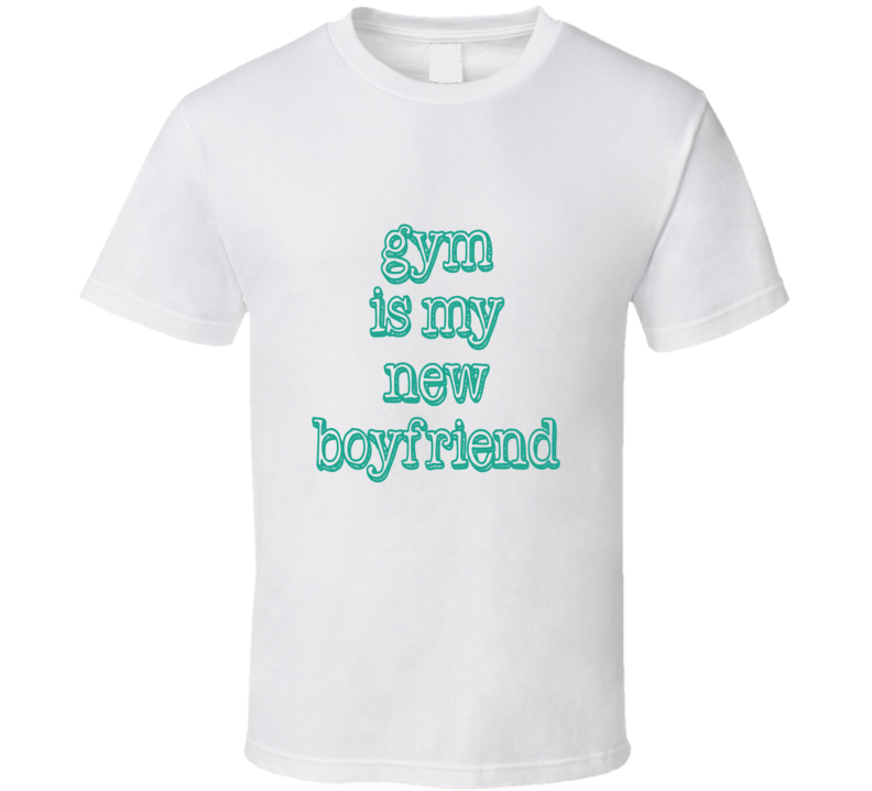 Gym is my new Boyfriend Workout Fitness T Shirt