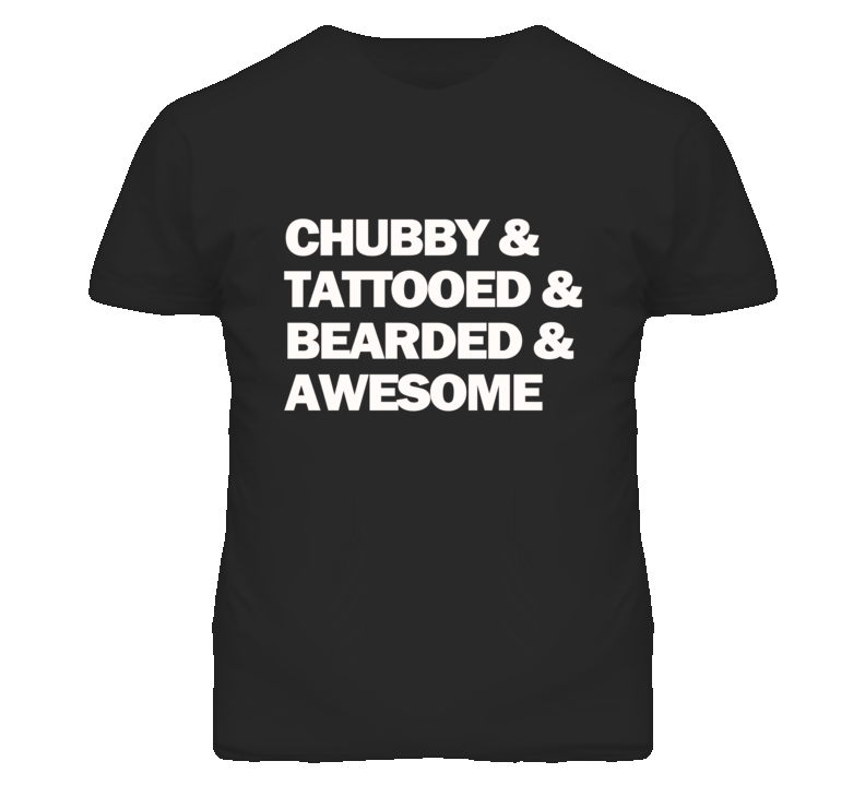 Chubby & Tattooed & Bearded & Awesome  T Shirt