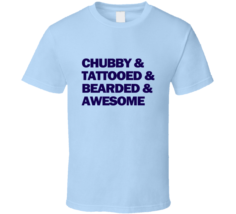 Chubby & Tattooed & Bearded & Awesome T Shirt