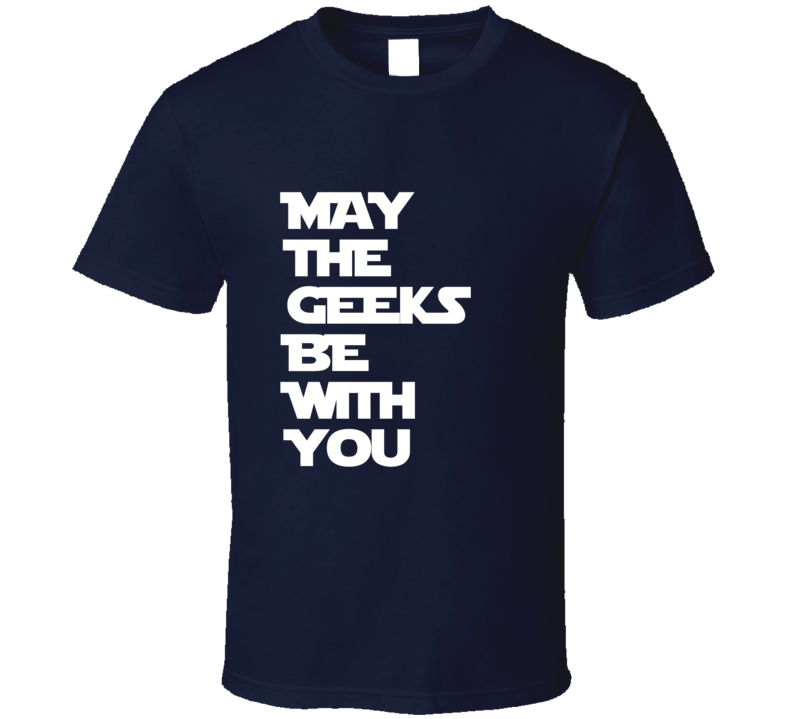 May The Geeks Be With You Star Wars Inspired T Shirt