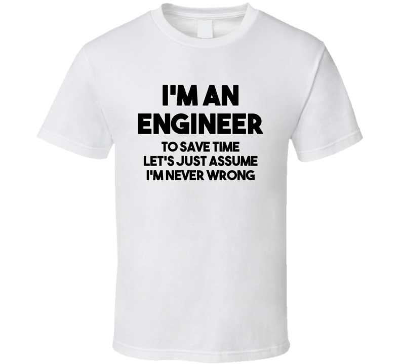 I'm An Engineer - To Save Time Let's Just Assume I'm Never Wrong (Black Bold Font) Funny T Shirt