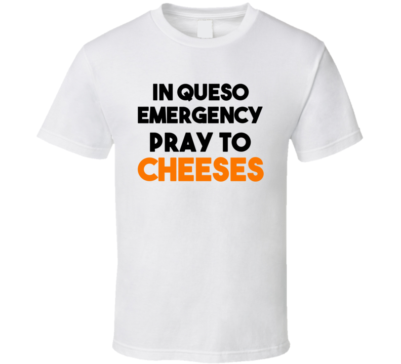 In Queso Emergency Pray To Cheeses (Black / Orange Font) Funny T Shirt