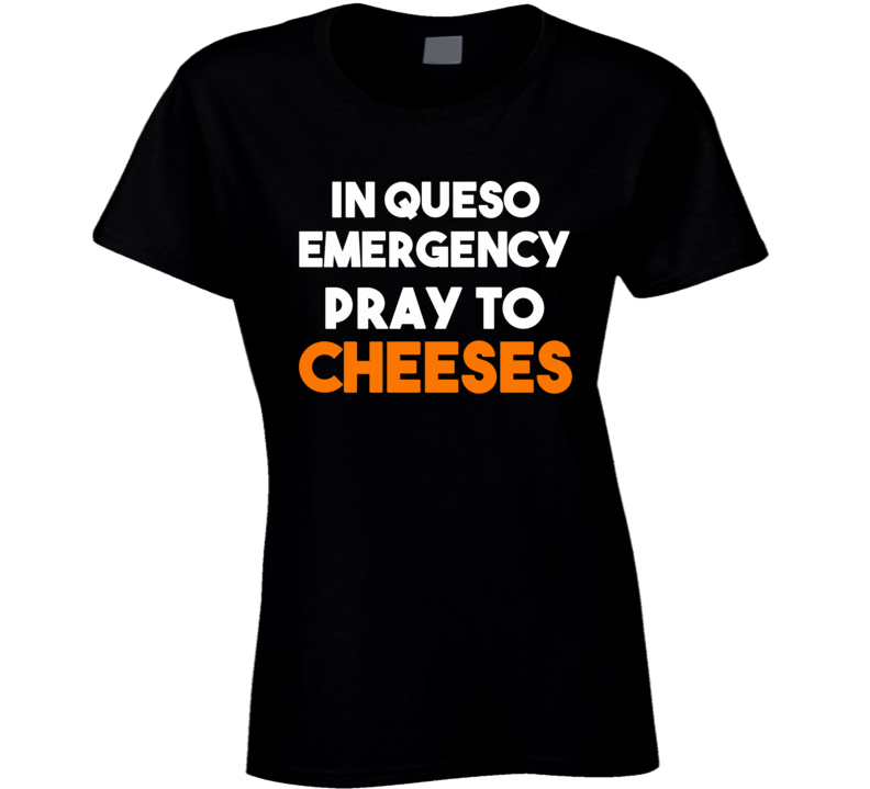 In Queso Emergency Pray To Cheeses (White / Orange Font) Funny T Shirt