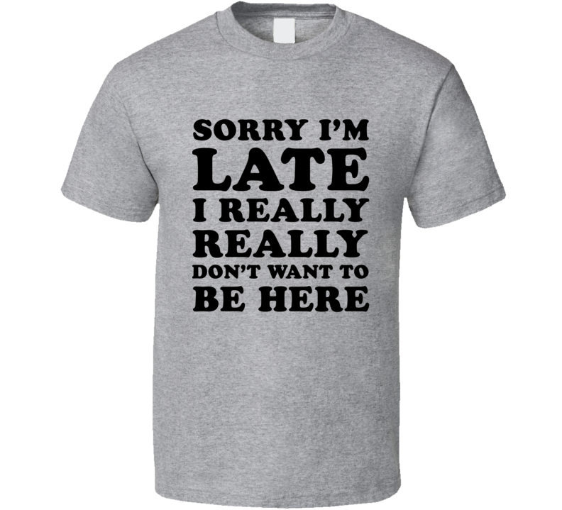 Sorry I'm Late I Really Really Don't Want To Be Here (Black Font) Funny T Shirt