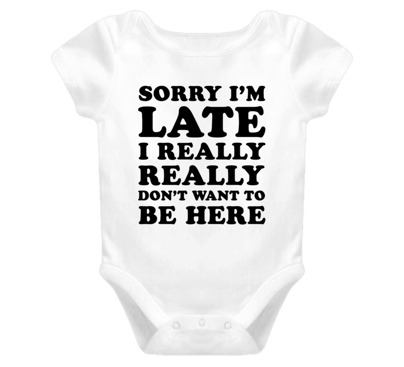 Sorry I'm Late I Really Really Don't Want To Be Here (Black Font) Funny Baby One Piece