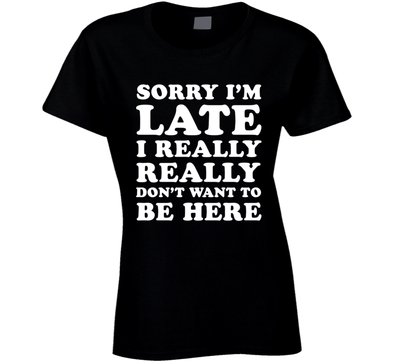 Sorry I'm Late I Really Really Don't Want To Be Here (White Font) Funny T Shirt